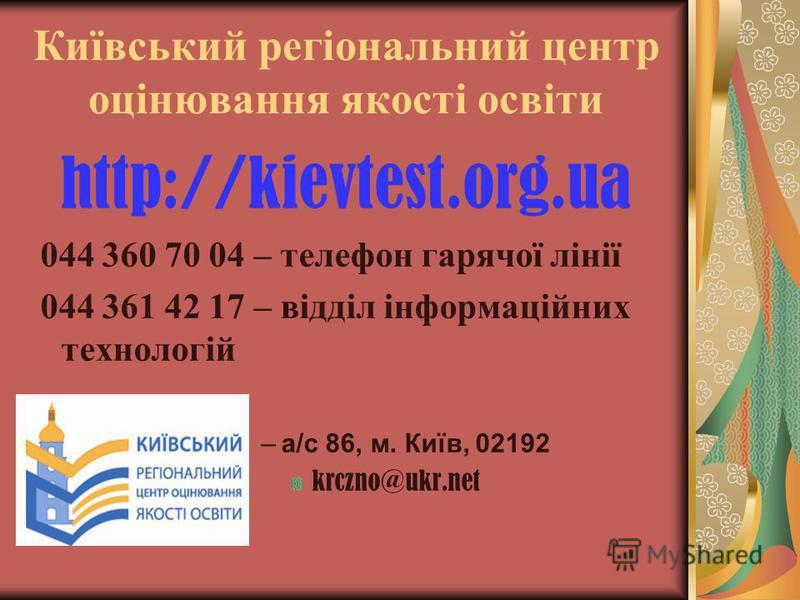 Київський регіональний центр оцінювання якості освіти http://kievtest.org.ua 044 360 70 04 – телефон гарячої лінії 044 361 42 17 – відділ інформаційних технологій –а/с 86, м. Київ, 02192 krczno@ukr.net