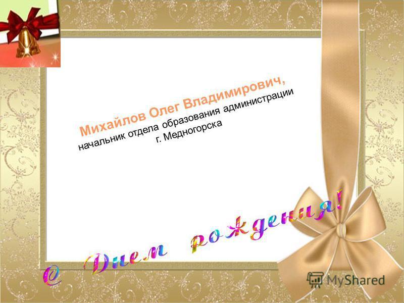 Михайлов Олег Владимирович, начальник отдела образования администрации г. Медногорска