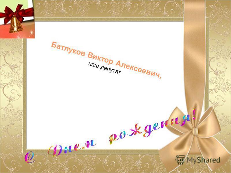 Батлуков Виктор Алексеевич, наш депутат