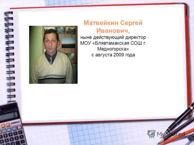 Матвейкин Сергей Иванович, ныне действующий директор МОУ «Блявтамакская СОШ г. Медногорска» с августа 2009 года