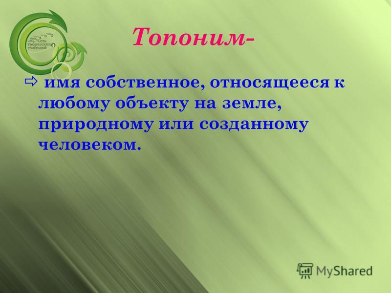 Топоним- имя собственное, относящееся к любому объекту на земле, природному или созданному человеком.