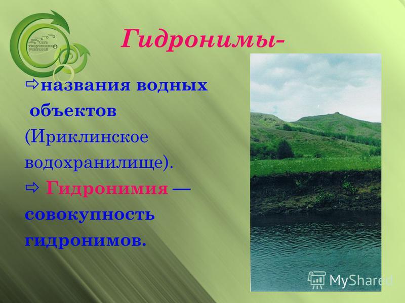 Гидронимы- названия водных объектов (Ириклинское водохранилище). Гидронимия совокупность гидронимов.