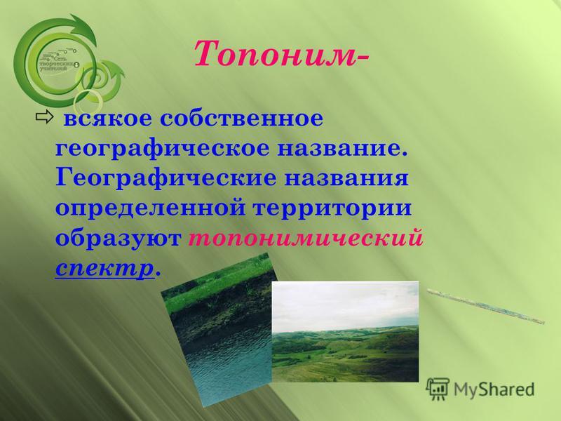 Топоним- всякое собственное географическое название. Географические названия определенной территории образуют топонимический спектр. спектр