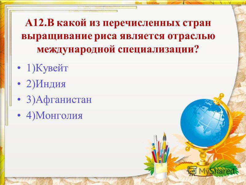 А12. В какой из перечисленных стран выращивание риса является отраслью международной специализации? 1)Кувейт 2)Индия 3)Афганистан 4)Монголия