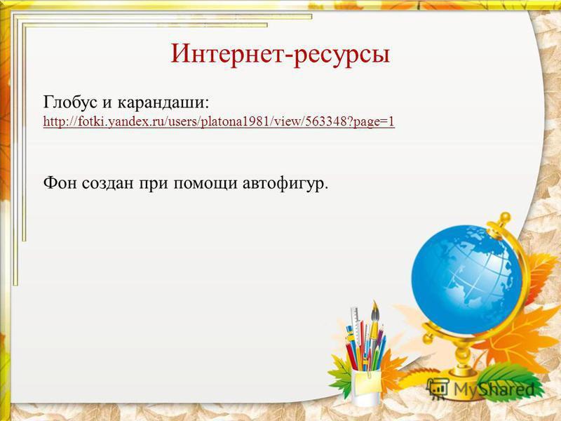 Интернет-ресурсы Глобус и карандаши: http://fotki.yandex.ru/users/platona1981/view/563348?page=1 Фон создан при помощи автофигур.