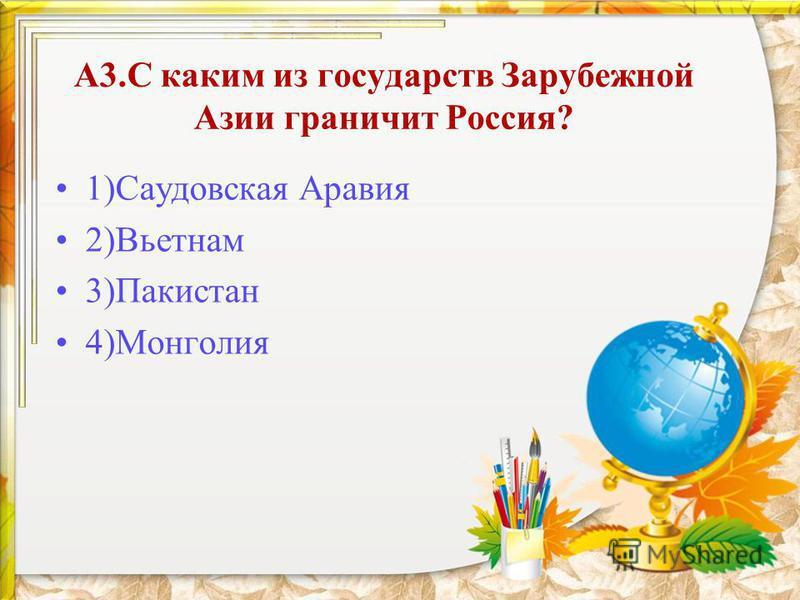 А3. С каким из государств Зарубежной Азии граничит Россия? 1)Саудовская Аравия 2)Вьетнам 3)Пакистан 4)Монголия