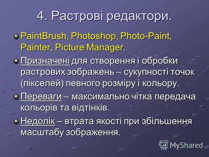 4. Растрові редактори. PaintBrush, Photoshop, Photo-Paint, Painter, Picture Manager. Призначені для створення і обробки растрових зображень – сукупності точок (пікселей) певного розміру і кольору. Переваги – максимально чітка передача кольорів та від