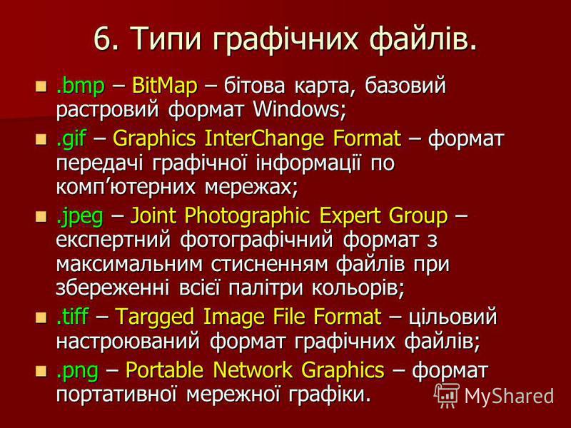 6. Типи графічних файлів..bmp – BitMap – бітова карта, базовий растровий формат Windows;.gif – Graphics InterChange Format – формат передачі графічної інформації по компютерних мережах;.jpeg – Joint Photographic Expert Group – експертний фотографічни