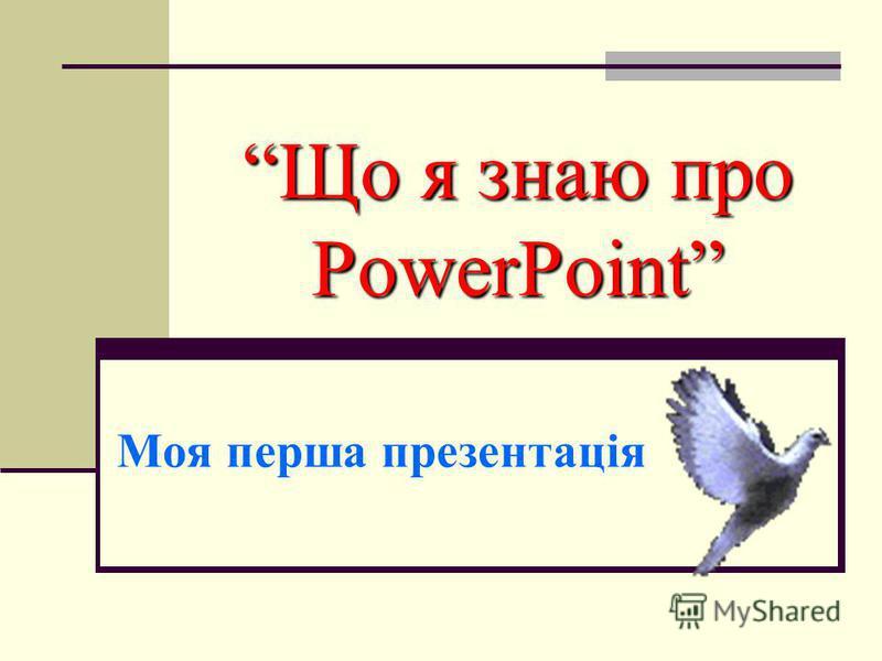 Що я знаю про PowerPoint Моя перша презентація