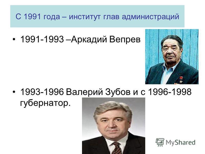 С 1991 года – институт глав администраций 1991-1993 –Аркадий Вепрев 1993-1996 Валерий Зубов и с 1996-1998 губернатор.