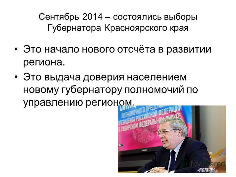 Сентябрь 2014 – состоялись выборы Губернатора Красноярского края Это начало нового отсчёта в развитии региона. Это выдача доверия населением новому губернатору полномочий по управлению регионом.