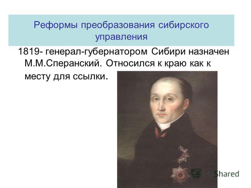 Реформы преобразования сибирского управления 1819- генерал-губернатором Сибири назначен М.М.Сперанский. Относился к краю как к месту для ссылки.