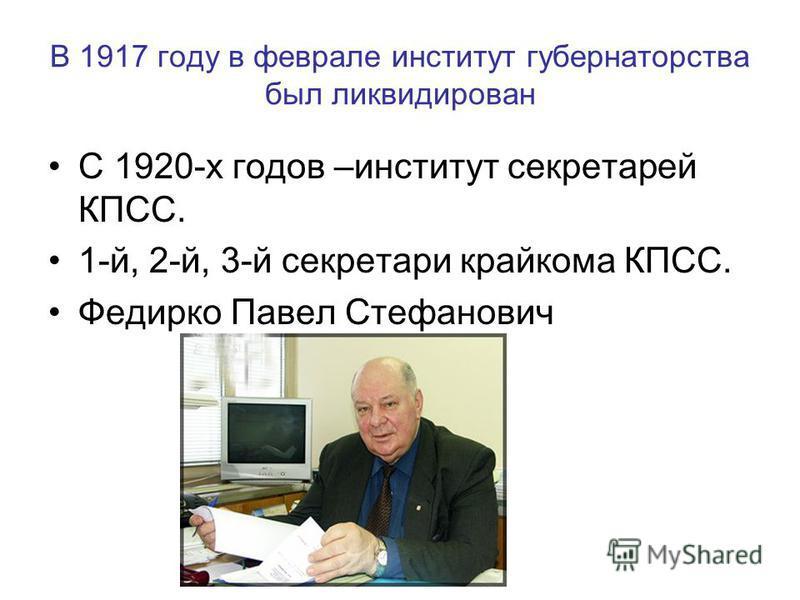 В 1917 году в феврале институт губернаторства был ликвидирован С 1920-х годов –институт секретарей КПСС. 1-й, 2-й, 3-й секретари крайкома КПСС. Федирко Павел Стефанович