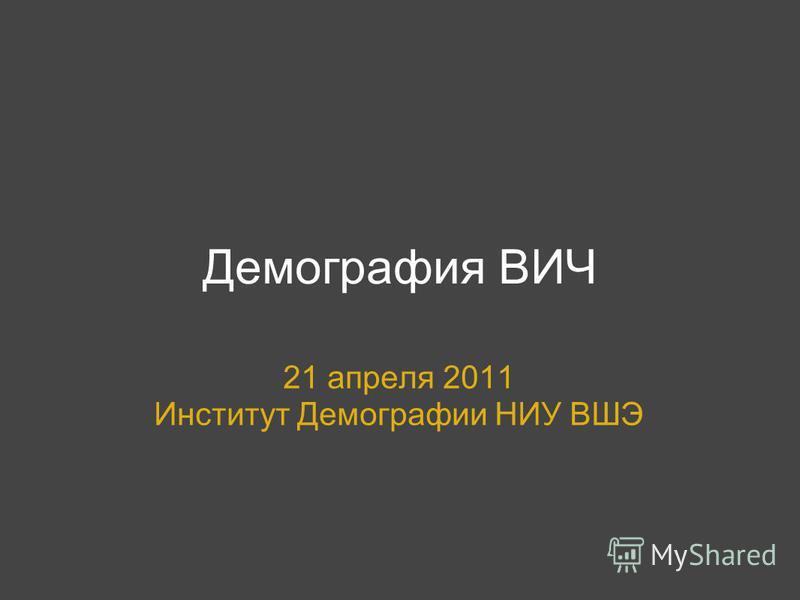 Демография ВИЧ 21 апреля 2011 Институт Демографии НИУ ВШЭ