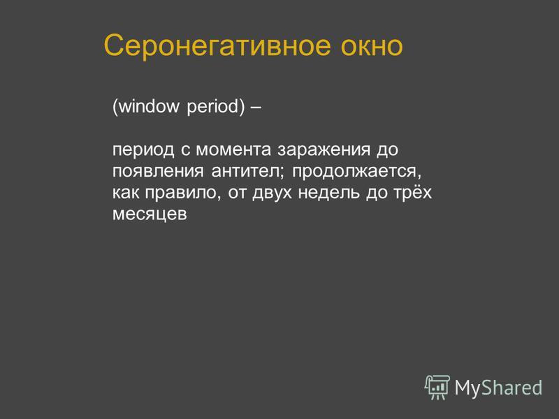 Серонегативное окно (window period) – период с момента заражения до появления антител; продолжается, как правило, от двух недель до трёх месяцев