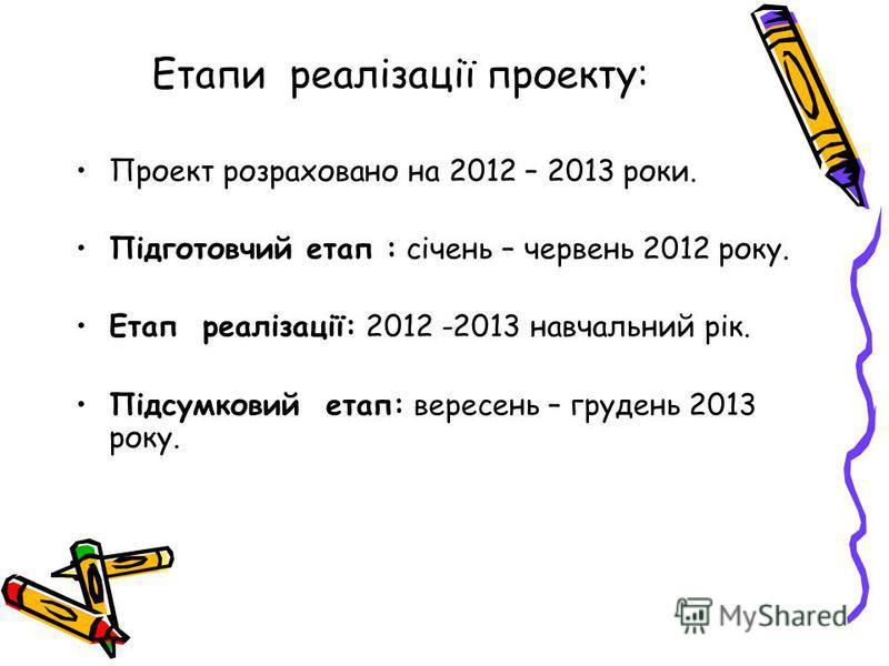 Етапи реалізації проекту: Проект розраховано на 2012 – 2013 роки. Підготовчий етап : січень – червень 2012 року. Етап реалізації: 2012 -2013 навчальний рік. Підсумковий етап: вересень – грудень 2013 року.
