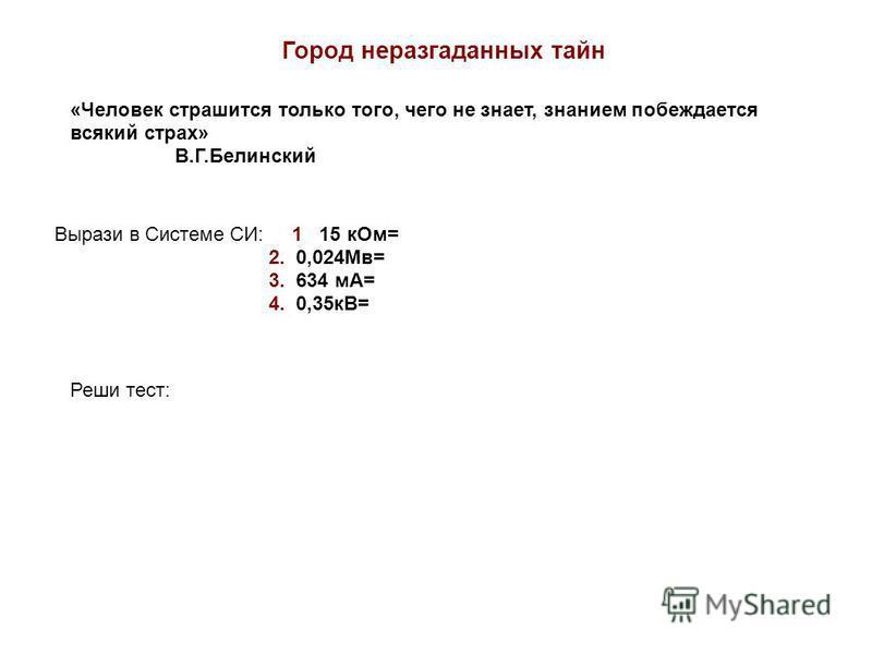 Город неразгаданных тайн «Человек страшится только того, чего не знает, знанием побеждается всякий страх» В.Г.Белинский Вырази в Системе СИ: 1 15 к Ом= 2. 0,024Мв= 3. 634 мА= 4. 0,35 кВ= Реши тест: