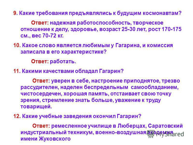 9. Какие требования предъявлялись к будущим космонавтам? Ответ: надежная работоспособность, творческое отношение к делу, здоровье, возраст 25-30 лет, рост 170-175 см., вес 70-72 кг. 10. Какое слово является любимым у Гагарина, и комиссия записала в е
