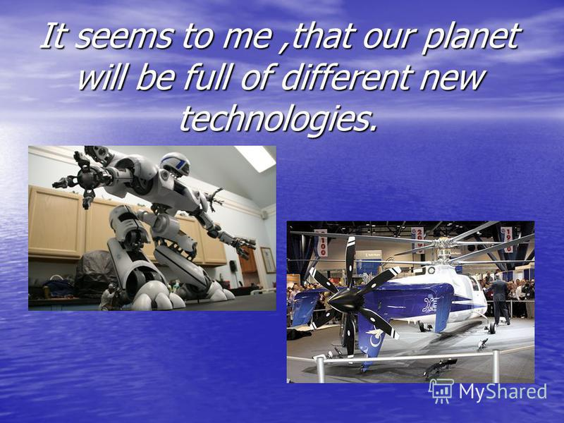 It seems to me,that our planet will be full of different new technologies.