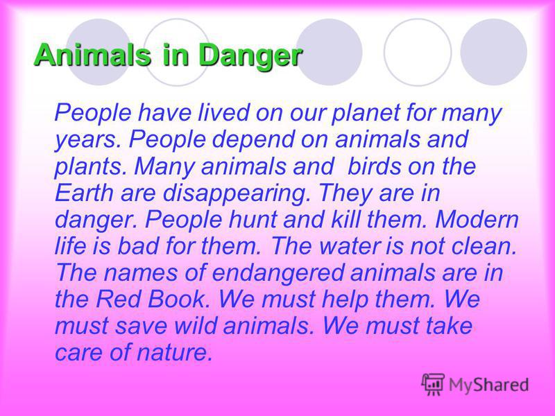 Animals in Danger People have lived on our planet for many years. People depend on animals and plants. Many animals and birds on the Earth are disappearing. They are in danger. People hunt and kill them. Modern life is bad for them. The water is not