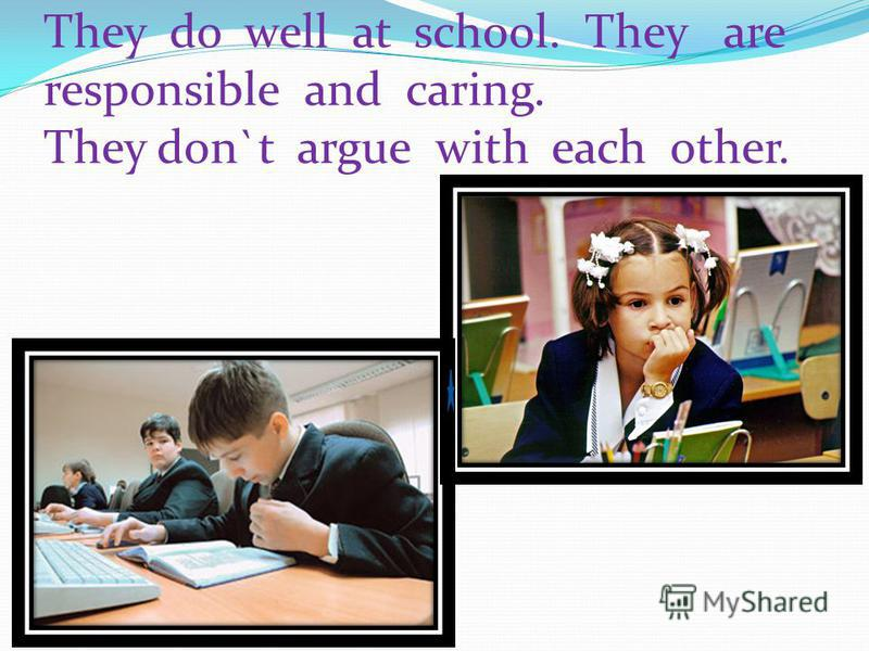 They do well at school. They are responsible and caring. They don`t argue with each other.