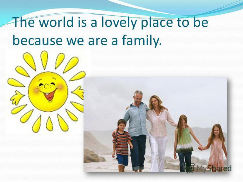 The world is a lovely place to be because we are a family.