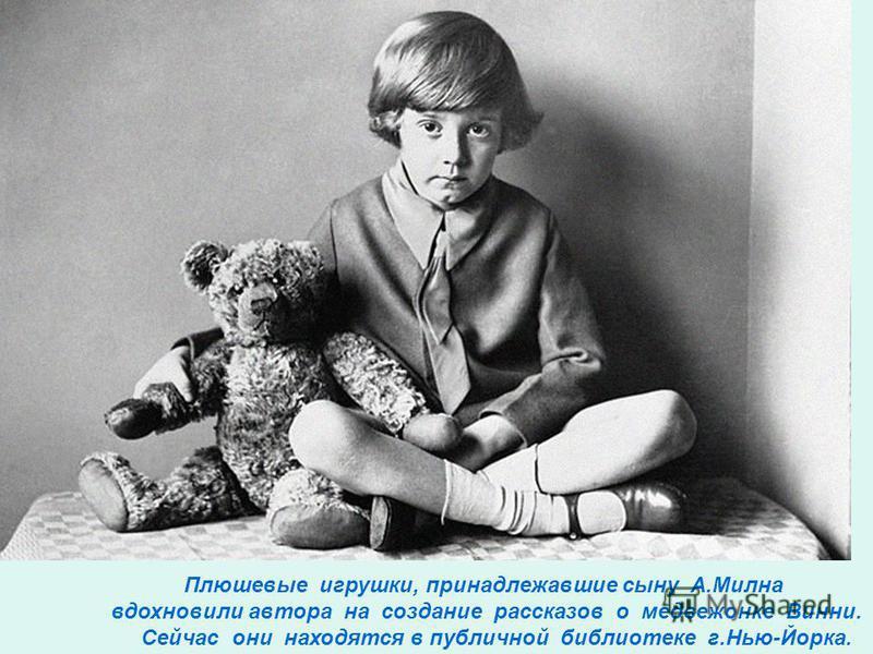 Плюшевые игрушки, принадлежавшие сыну А.Милна вдохновили автора на создание рассказов о медвежонке Винни. Сейчас они находятся в публичной библиотеке г.Нью-Йорка.