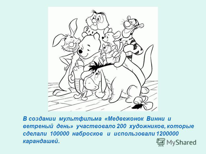 В создании мультфильма «Медвежонок Винни и ветреный день» участвовало 200 художников, которые сделали 100000 набросков и использовали 1200000 карандашей.