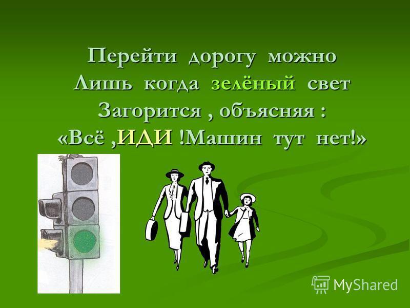 Перейти дорогу можно Лишь когда зелёный свет Загорится, объясняя : «Всё,ИДИ !Машин тут нет!»