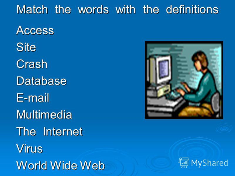 Match the words with the definitions AccessSiteCrashDatabaseE-mailMultimedia The Internet Virus World Wide Web