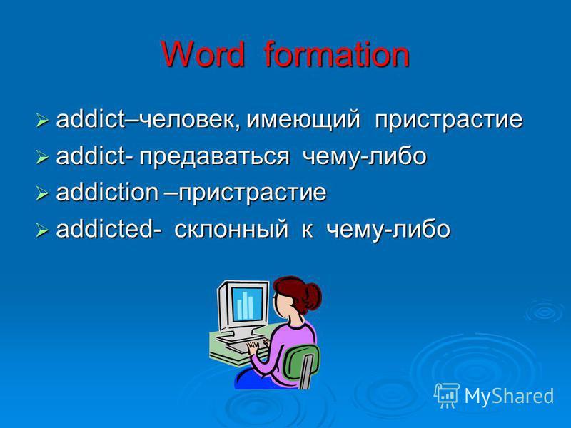 Word formation addict–человек, имеющий пристрастие addict–человек, имеющий пристрастие addict- предаваться чему-либо addict- предаваться чему-либо addiction –пристрастие addiction –пристрастие addicted- склонный к чему-либо addicted- склонный к чему-