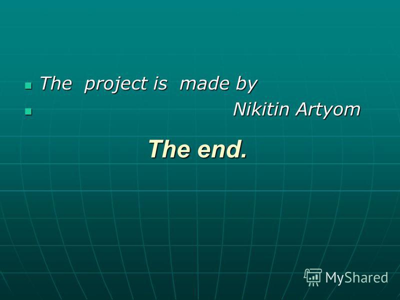 The end. The project is made by The project is made by Nikitin Artyom Nikitin Artyom