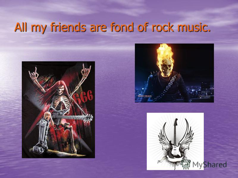 All my friends are fond of rock music.