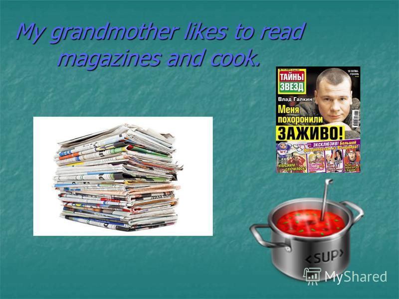 My grandmother likes to read magazines and cook.