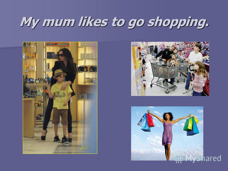 My mum likes to go shopping.