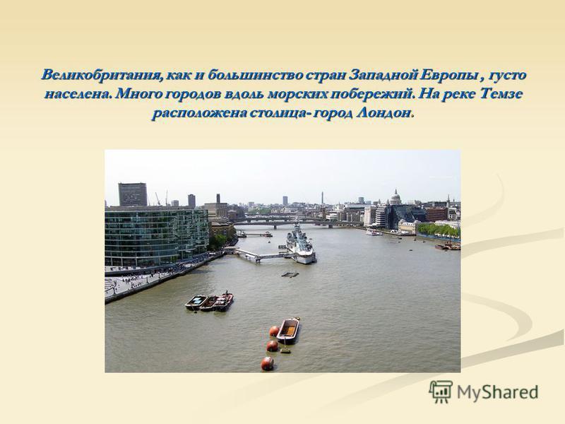 Великобритания, как и большинство стран Западной Европы, густо населена. Много городов вдоль морских побережий. На реке Темзе расположена столица- город Лондон.