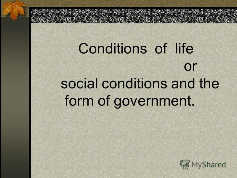 Conditions of life or social conditions and the form of government.