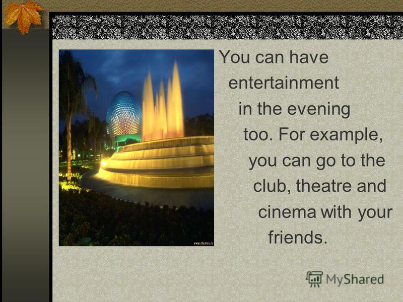 You can have entertainment in the evening too. For example, you can go to the club, theatre and cinema with your friends.