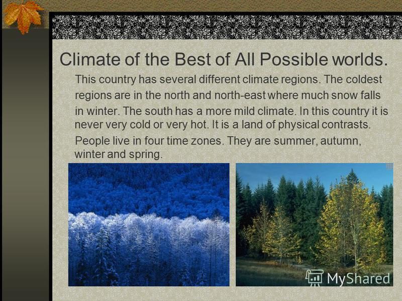 Climate of the Best of All Possible worlds. This country has several different climate regions. The coldest regions are in the north and north-east where much snow falls in winter. The south has a more mild climate. In this country it is never very c