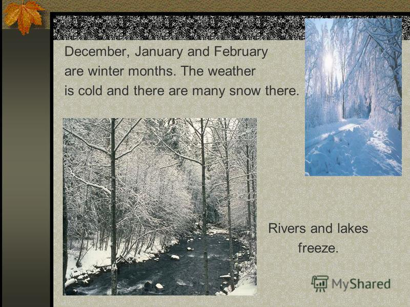 December, January and February are winter months. The weather is cold and there are many snow there. Rivers and lakes freeze.
