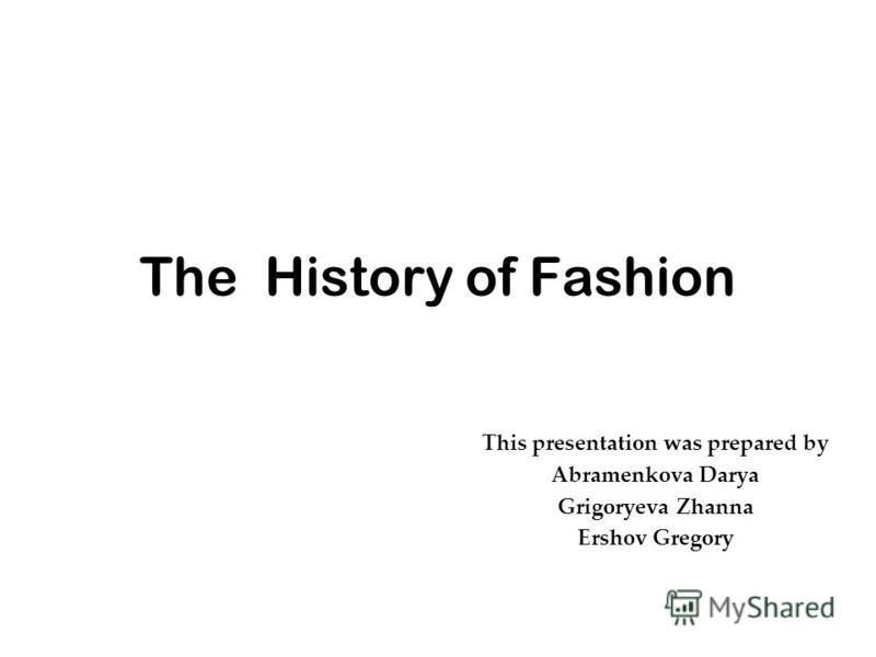 The History of Fashion This presentation was prepared by Abramenkova Darya Grigoryeva Zhanna Ershov Gregory