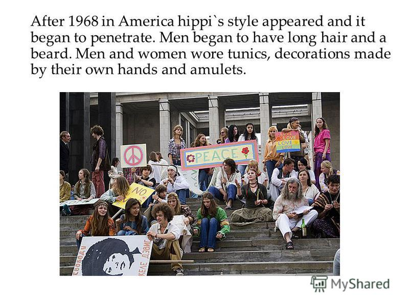 After 1968 in America hippi`s style appeared and it began to penetrate. Men began to have long hair and a beard. Men and women wore tunics, decorations made by their own hands and amulets.