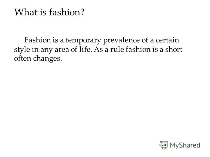 What is fashion? Fashion is a temporary prevalence of a certain style in any area of life. As a rule fashion is a short often changes.