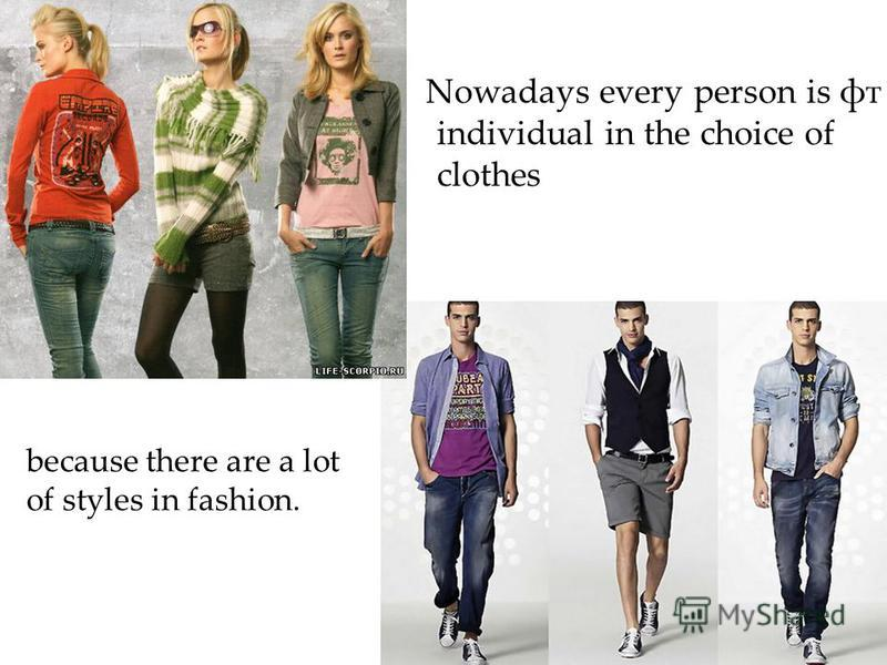 Nowadays every person is фт individual in the choice of clothes because there are a lot of styles in fashion.