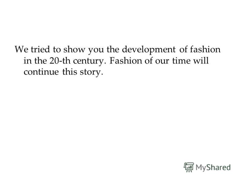 We tried to show you the development of fashion in the 20-th century. Fashion of our time will continue this story.