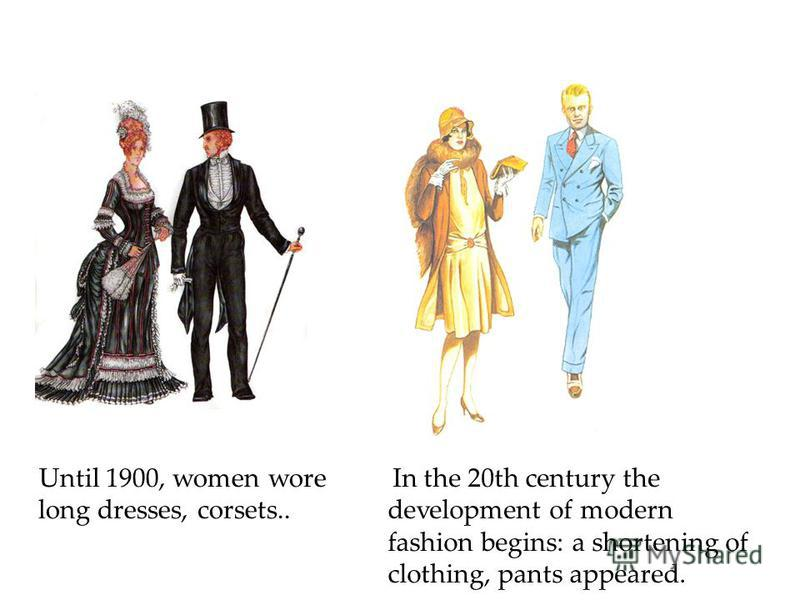 Until 1900, women wore long dresses, corsets.. In the 20th century the development of modern fashion begins: a shortening of clothing, pants appeared.