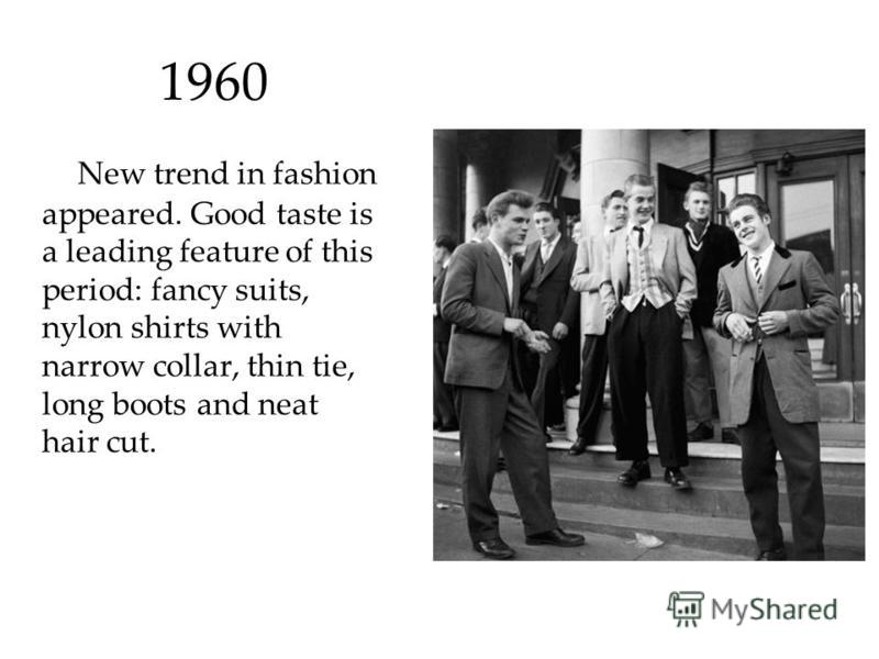 1960 New trend in fashion appeared. Good taste is a leading feature of this period: fancy suits, nylon shirts with narrow collar, thin tie, long boots and neat hair cut.