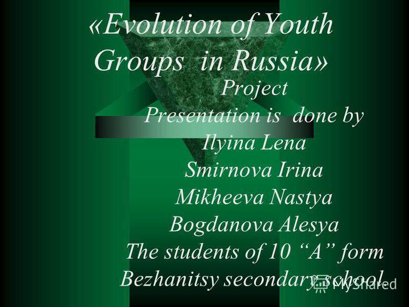«Evolution of Youth Groups in Russia» Project Presentation is done by Ilyina Lena Smirnova Irina Mikheeva Nastya Bogdanova Alesya The students of 10 A form Bezhanitsy secondary school.