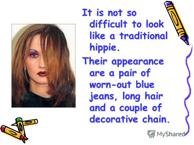 It is not so difficult to look like a traditional hippie. Their appearance are a pair of worn-out blue jeans, long hair and a couple of decorative chain.