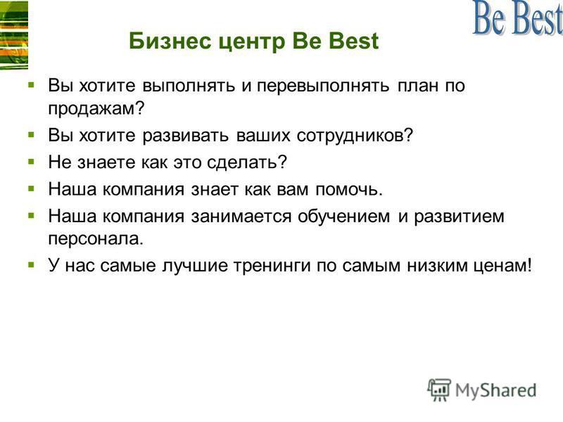 Бизнес центр Be Best Вы хотите выполнять и перевыполнять план по продажам? Вы хотите развивать ваших сотрудников? Не знаете как это сделать? Наша компания знает как вам помочь. Наша компания занимается обучением и развитием персонала. У нас самые луч